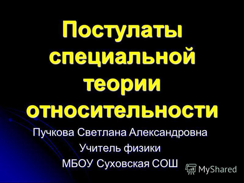 Постулаты специальной теории относительности Пучкова Светлана Александровна Учитель физики МБОУ Суховская СОШ
