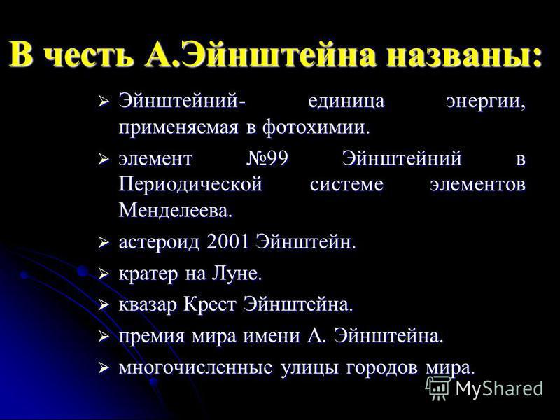 В честь А.Эйнштейна названы: Эйнштейний- единица энергии, применяемая в фотохимии. Эйнштейний- единица энергии, применяемая в фотохимии. элемент 99 Эйнштейний в Периодической системе элементов Менделеева. элемент 99 Эйнштейний в Периодической системе
