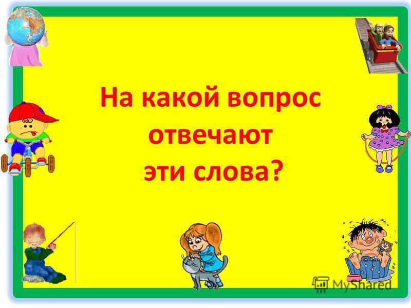 На какой вопрос отвечают эти слова?