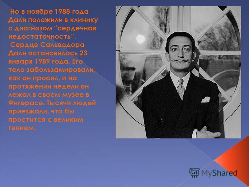 Но в ноябре 1988 года Дали положили в клинику с диагнозом сердечная недостаточность. Сердце Сальвадора Дали остановилось 23 января 1989 года. Его тело забальзамировали, как он просил, и на протяжении недели он лежал в своем музее в Фигерасе. Тысячи л