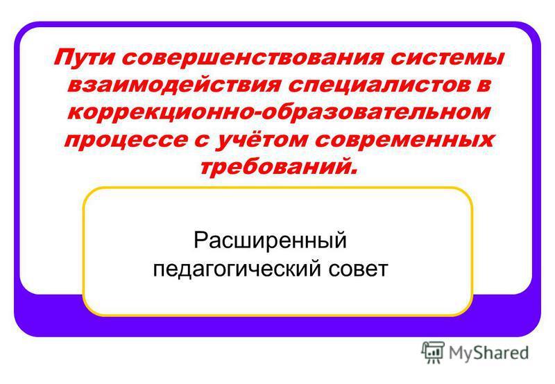 Пути совершенствования системы взаимодействия специалистов в коррекционно-образовательном процессе с учётом современных требований. Расширенный педагогический совет