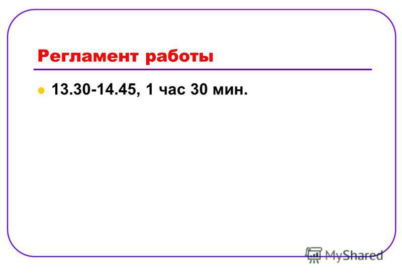 Регламент работы 13.30-14.45, 1 час 30 мин.