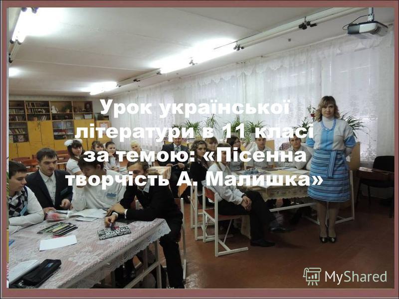Урок української літератури в 11 класі за темою: «Пісенна творчість А. Малишка»