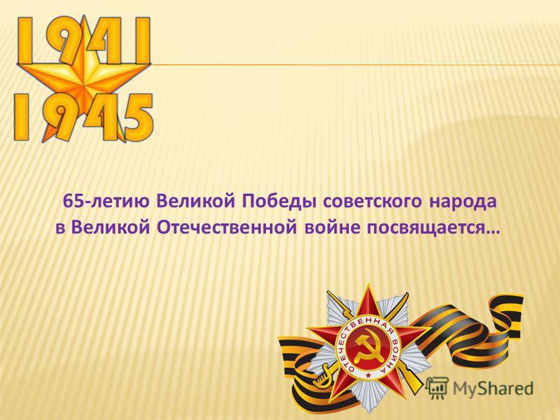 65-летию Великой Победы советского народа в Великой Отечественной войне посвящается…