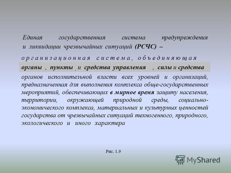 Единая государственная система предупреждения и ликвидации чрезвычайных ситуаций (РСЧС) – о р г а н и з а ц и о н н а я с и с т е м а, объединяющая органы управления, пункты управления и средства управления, силы и средства органов исполнительной вла