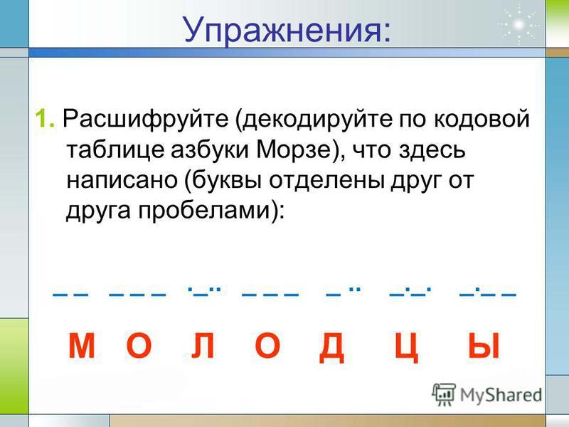 Упражнения: 1. Расшифруйте (декодируйте по кодовой таблице азбуки Морзе), что здесь написано (буквы отделены друг от друга пробелами): _ _ _ _ _._.. _ _ _ _.. _._. _._ _ М О Л О Д Ц Ы
