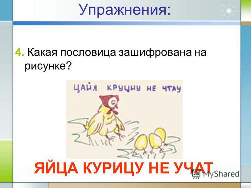 4. Какая пословица зашифрована на рисунке? Упражнения: ЯЙЦА КУРИЦУ НЕ УЧАТ