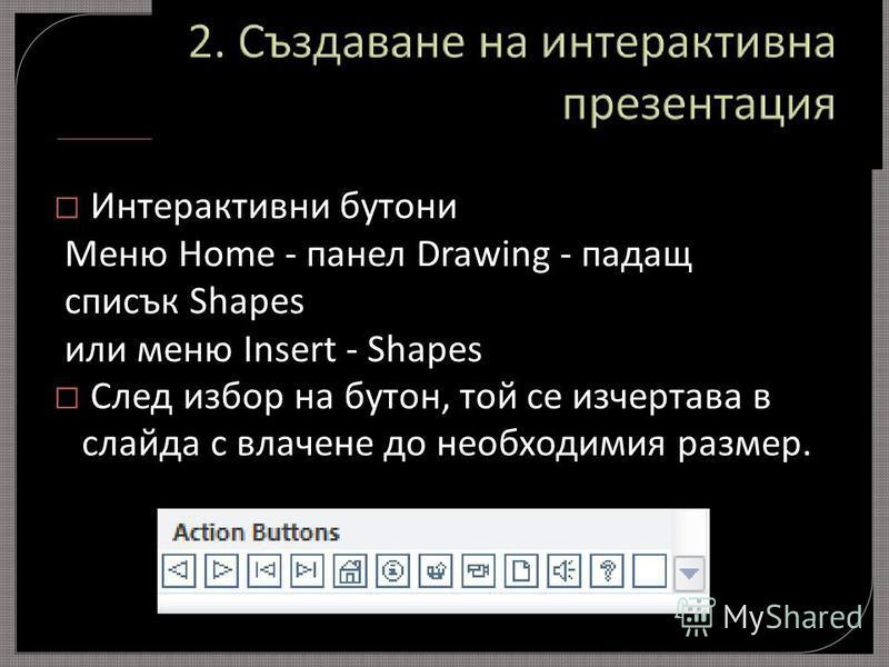Интерактивни бутони Меню Home - панел Drawing - падащ списък Shapes или меню Insert - Shapes След избор на бутон, той се изчертава в слайда с влачене до необходимия размер.