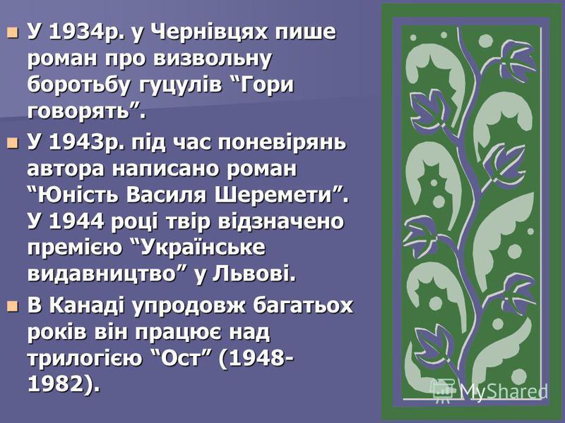 У 1934р. у Чернівцях пише роман про визвольну боротьбу гуцулів Гори говорять. У 1934р. у Чернівцях пише роман про визвольну боротьбу гуцулів Гори говорять. У 1943р. під час поневірянь автора написано роман Юність Василя Шеремети. У 1944 році твір від