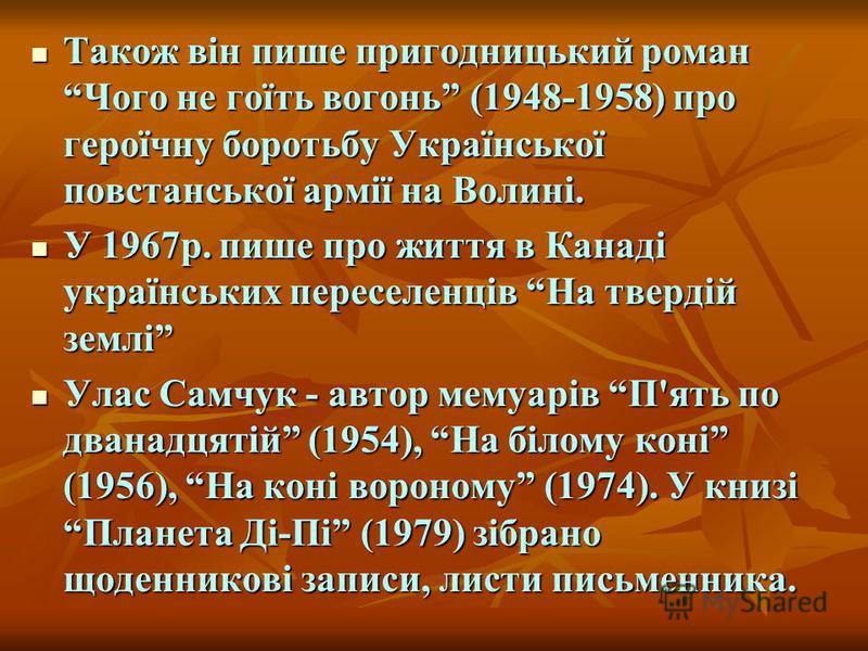 Також він пише пригодницький роман Чого не гоїть вогонь (1948-1958) про героїчну боротьбу Української повстанської армії на Волині. Також він пише пригодницький роман Чого не гоїть вогонь (1948-1958) про героїчну боротьбу Української повстанської арм