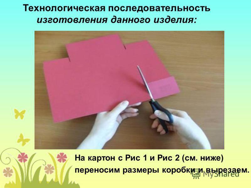 На картон с Рис 1 и Рис 2 (см. ниже) переносим размеры коробки и вырезаем. Технологическая последовательность изготовления данного изделия: