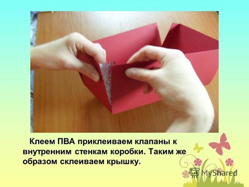 Клеем ПВА приклеиваем клапаны к внутренним стенкам коробки. Таким же образом склеиваем крышку.