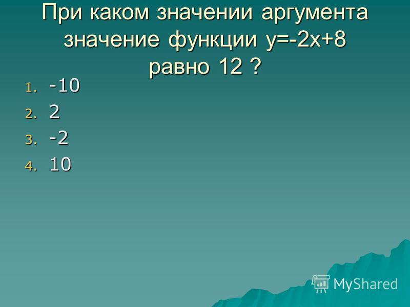 При каком значении аргумента значение функции у=-2 х+8 равно 12 ? 1. - 10 2. 2 3. - 2 4. 1 0