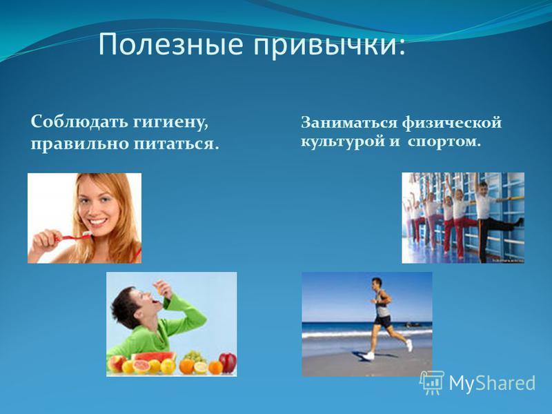 Полезные привычки: Соблюдать гигиену, правильно питаться. Заниматься физической культурой и спортом.