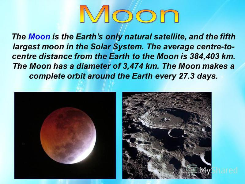 The Moon is the Earth's only natural satellite, and the fifth largest moon in the Solar System. The average centre-to- centre distance from the Earth to the Moon is 384,403 km. The Moon has a diameter of 3,474 km. The Moon makes a complete orbit arou