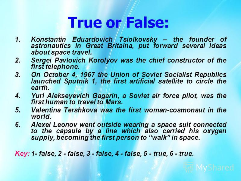 True or False: 1.Konstantin Eduardovich Tsiolkovsky – the founder of astronautics in Great Britaina, put forward several ideas about space travel. 2.Sergei Pavlovich Korolyov was the chief constructor of the first telephone. 3.On October 4, 1967 the