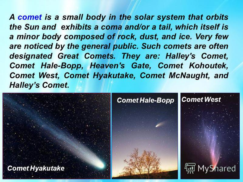 Comet Hyakutake Comet Hale-Bopp Comet West A comet is a small body in the solar system that orbits the Sun and exhibits a coma and/or a tail, which itself is a minor body composed of rock, dust, and ice. Very few are noticed by the general public. Su