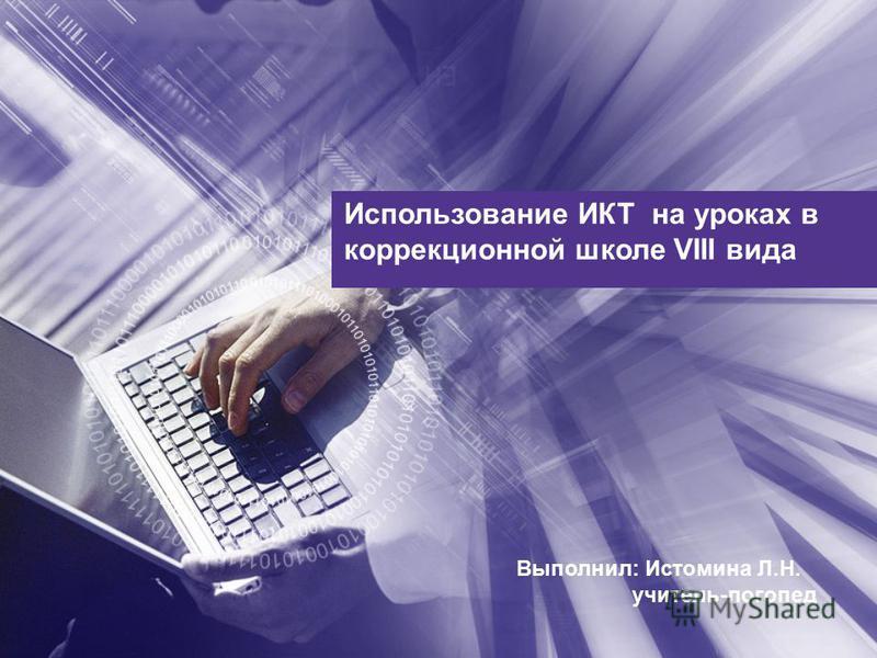 Использование ИКТ на уроках в коррекционной школе VIII вида Выполнил: Истомина Л.Н. учитель-логопед