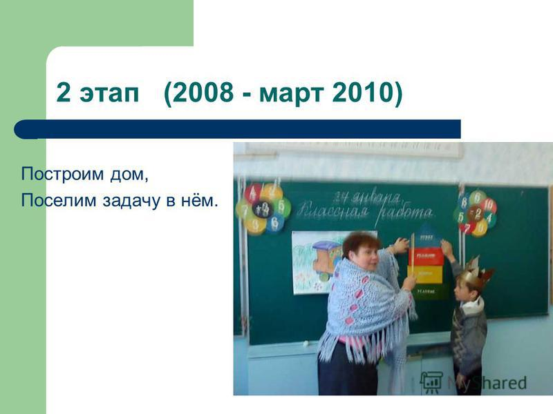2 этап (2008 - март 2010) Построим дом, Поселим задачу в нём.