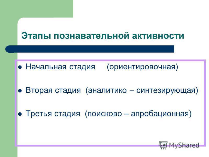 Этапы познавательной активности Начальная стадия (ориентировочная) Вторая стадия (аналитико – синтезирующая) Третья стадия (поисково – апробационная)