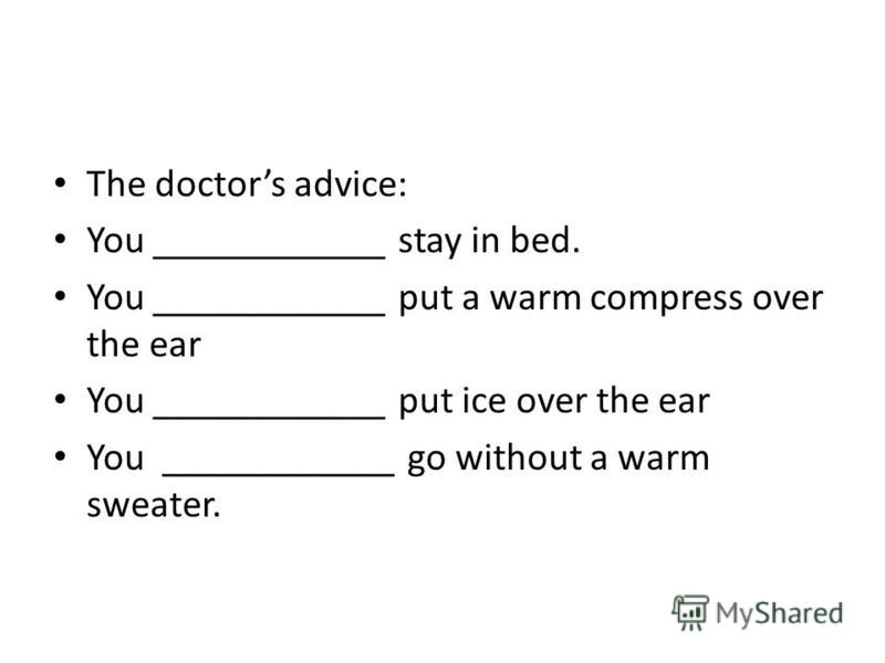 The doctors advice: You ____________ stay in bed. You ____________ put a warm compress over the ear You ____________ put ice over the ear You ____________ go without a warm sweater.