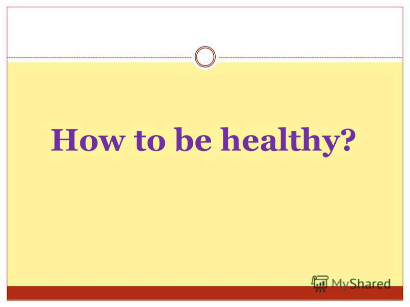 How to be healthy?