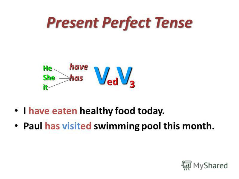 Present Perfect Tense I have eaten healthy food today. Paul has visited swimming pool this month. havehas V ed V 3 HeSheit