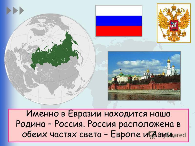 Именно в Евразии находится наша Родина – Россия. Россия расположена в обеих частях света – Европе и Азии.