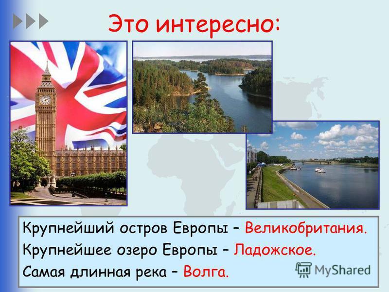 Это интересно: Крупнейший остров Европы – Великобритания. Крупнейшее озеро Европы – Ладожское. Самая длинная река – Волга.