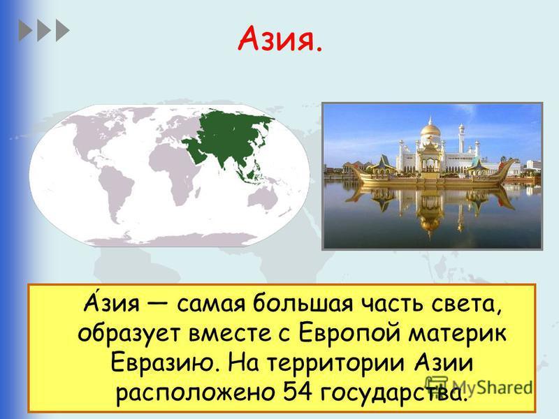 Азия. Азия самая большая часть света, образует вместе с Европой материк Евразию. На территории Азии расположено 54 государства.