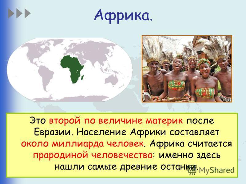 Африка. Это второй по величине материк после Евразии. Население Африки составляет около миллиарда человек. Африка считается прародиной человечества: именно здесь нашли самые древние останки.