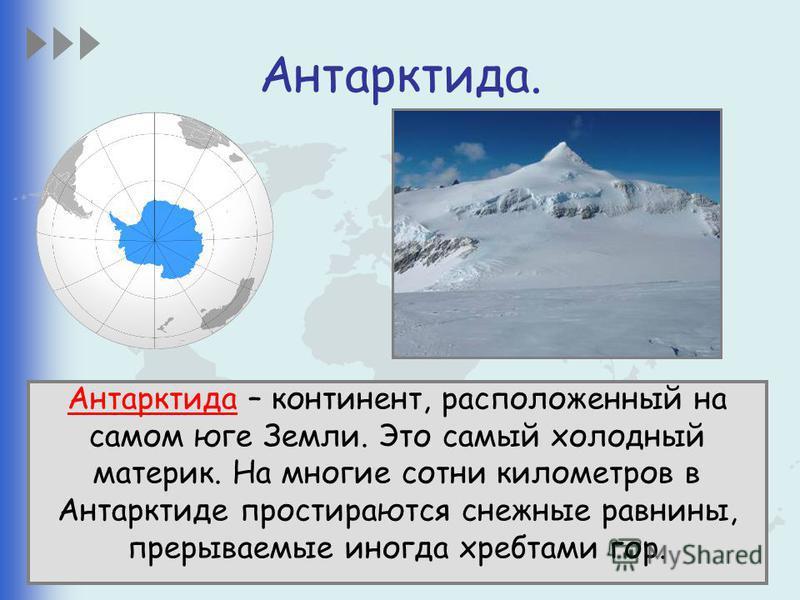 Антарктида. Антарктида – континент, расположенный на самом юге Земли. Это самый холодный материк. На многие сотни километров в Антарктиде простираются снежные равнины, прерываемые иногда хребтами гор.