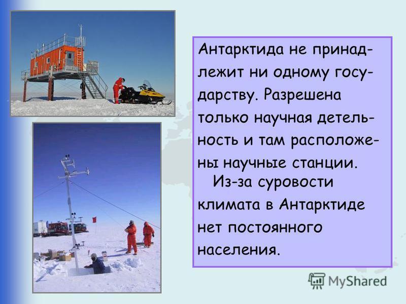 Антарктида не принадлежит ни одному государству. Разрешена только научная деятельность и там расположены научные станции. Из-за суровости климата в Антарктиде нет постоянного населения.
