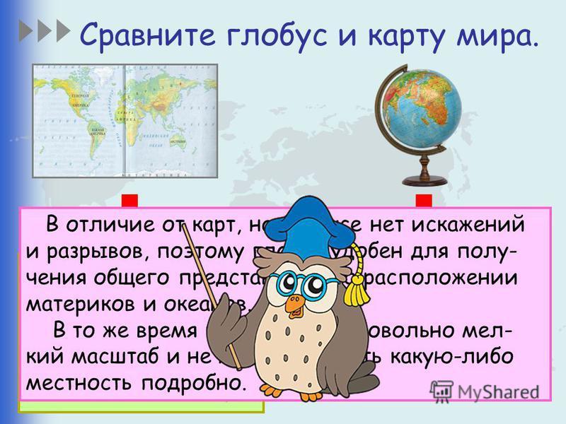 Сравните глобус и карту мира. Карта – это земная поверхность или ее участок, изображенный на плоскости. Глобус изображает форму Земли и ее поверхность. В отличие от карт, на глобусе нет искажений и разрывов, поэтому глобус удобен для получения общего