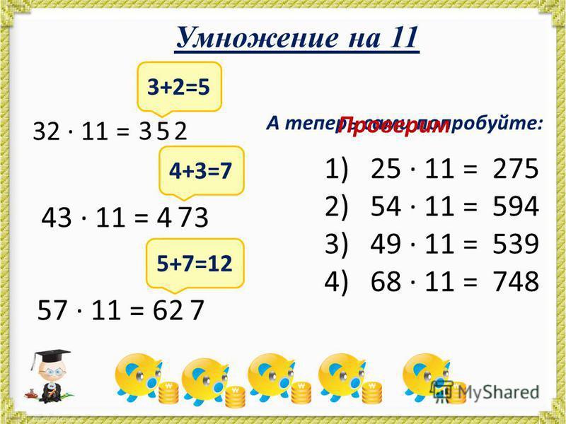 Умножение на 11 32 · 11 = 3+2=5 32 5 43 · 11 = 4 3 4+3=7 7 57 · 11 = 6 72 5+7=12 А теперь сами попробуйте: 1)25 · 11 = 2)54 · 11 = 3)49 · 11 = 4)68 · 11 = Проверим 275 594 539 748