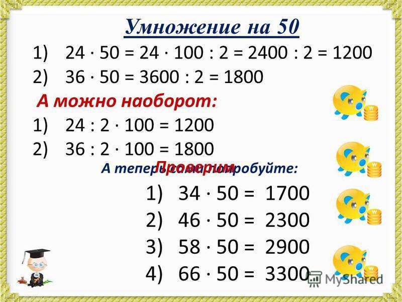 Умножение на 50 1)24 · 50 = 24 · 100 : 2 = 2400 : 2 = 1200 2)36 · 50 = 3600 : 2 = 1800 А можно наоборот: 1)24 : 2 · 100 = 1200 2)36 : 2 · 100 = 1800 А теперь сами попробуйте: 1)34 · 50 = 2)46 · 50 = 3)58 · 50 = 4)66 · 50 = Проверим 1700 2300 2900 330