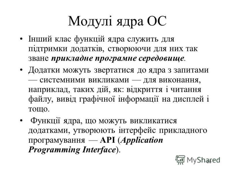 9 Модулі ядра ОС Модулі ядра виконують базові, внутршнісистемні функції організації обчислювального процесу ОС, наприклад, керування процесами, пристроями вводу-виводу, обробку переривань і т.п. Ці функції недоступні для додатків.