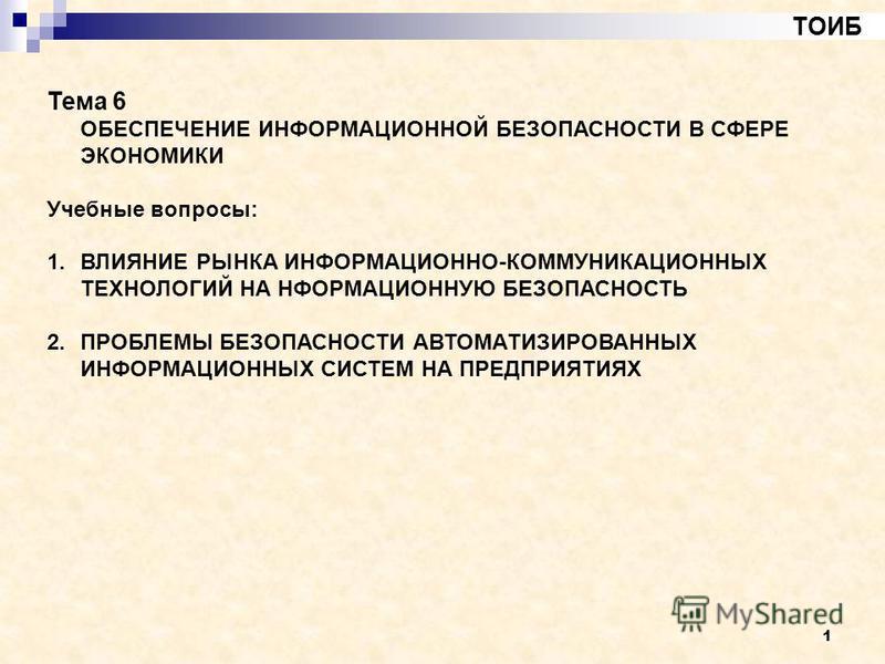 1 ТОИБ Тема 6 ОБЕСПЕЧЕНИЕ ИНФОРМАЦИОННОЙ БЕЗОПАСНОСТИ В СФЕРЕ ЭКОНОМИКИ Учебные вопросы: 1. ВЛИЯНИЕ РЫНКА ИНФОРМАЦИОННО-КОММУНИКАЦИОННЫХ ТЕХНОЛОГИЙ НА НФОРМАЦИОННУЮ БЕЗОПАСНОСТЬ 2. ПРОБЛЕМЫ БЕЗОПАСНОСТИ АВТОМАТИЗИРОВАННЫХ ИНФОРМАЦИОННЫХ СИСТЕМ НА ПРЕ
