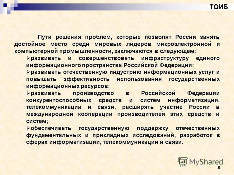 8 ТОИБ Пути решения проблем, которые позволят России занять достойное место среди мировых лидеров микроэлектронной и компьютерной промышленности, заключаются в следующем: развивать и совершенствовать инфраструктуру единого информационного пространств