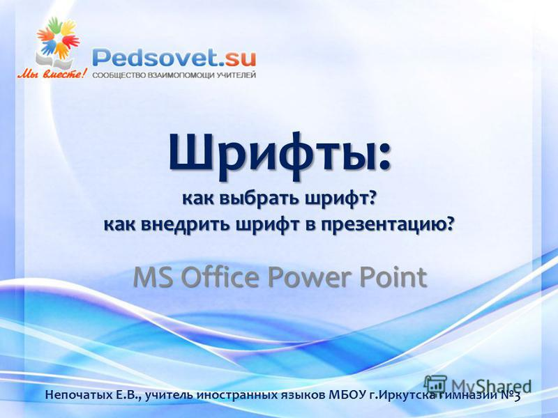 Шрифты: как выбрать шрифт? как внедрить шрифт в презентацию? MS Office Power Point Непочатых Е.В., учитель иностранных языков МБОУ г.Иркутска гимназии 3