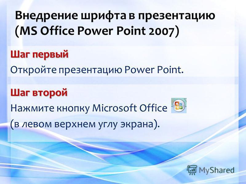 Внедрение шрифта в презентацию (MS Office Power Point 2007) Шаг первый Откройте презентацию Power Point. Шаг второй Нажмите кнопку Microsoft Office (в левом верхнем углу экрана).