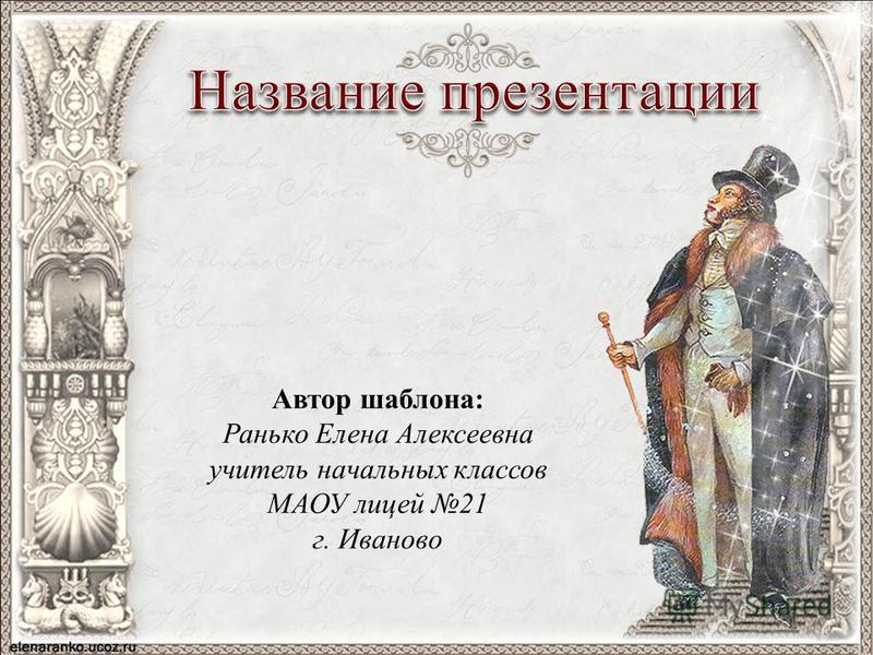 Автор шаблона: Ранько Елена Алексеевна учитель начальных классов МАОУ лицей 21 г. Иваново