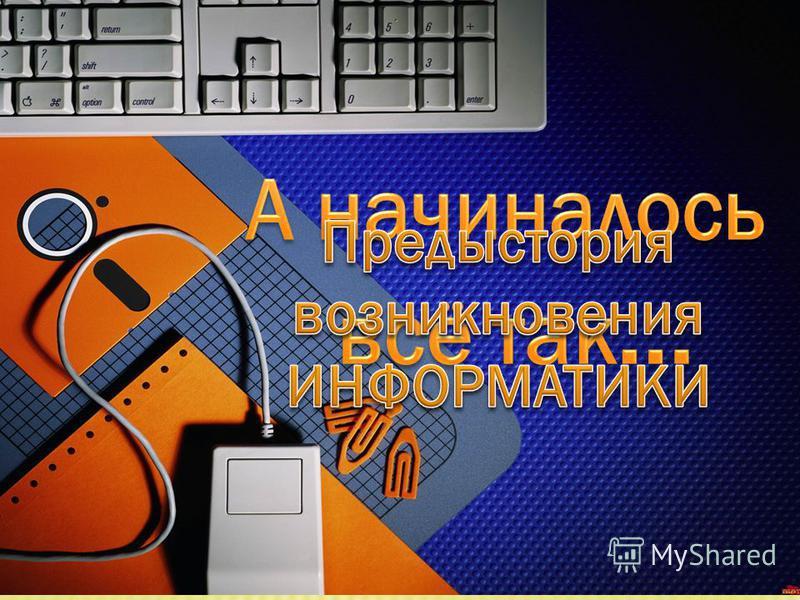 Как все начиналось (ПРЕДЫСТОРИЯ) Появление науки История Информатики в России Проверь себя! Понятие ИНФОРМАТИКА