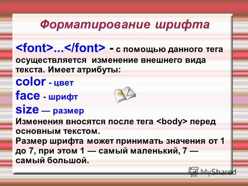 Форматирование шрифта... - с помощью данного тега осуществляется изменение внешнего вида текста. Имеет атрибуты: color - цвет face - шрифт size размер Изменения вносятся после тега перед основным текстом. Размер шрифта может принимать значения от 1 д