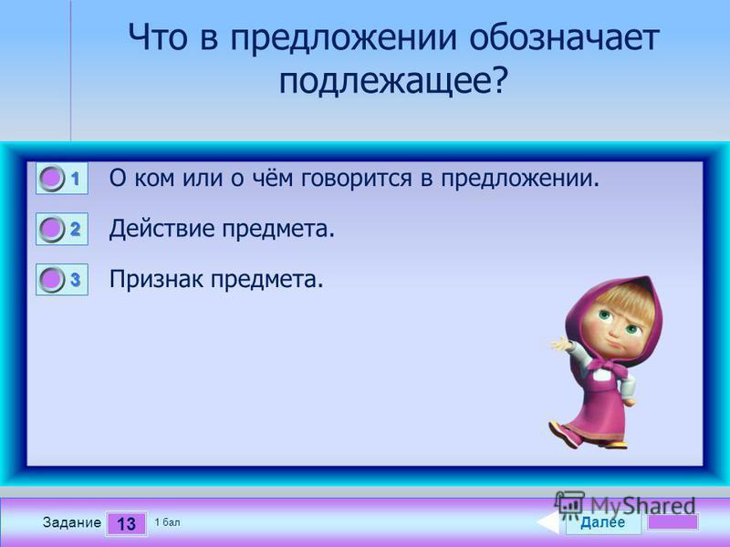 Далее 13 Задание 1 бал. 1111 2222 3333 Что в предложении обозначает подлежащее? О ком или о чём говорится в предложении. Действие предмета. Признак предмета.