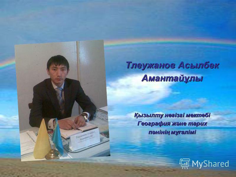 Тлеужанов Асылбек Амантайұлы Қызылту негізгі мектебі География және тарих пәнінің мұғалімі