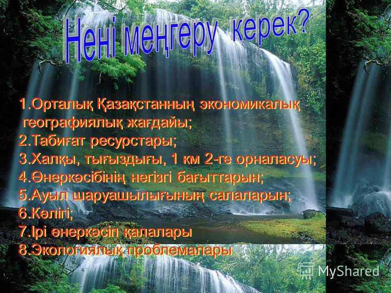 1.Орталық Қазақстанның экономикалық географиялық жағдайы; 2.Табиғат ресурстары; 3.Халқы, тығыздығы, 1 км 2-ге орналасуы; 4.Өнеркәсібінің негізгі бағыттарын; 5.Ауыл шаруашылығының салаларын; 6.Көлігі; 7.Ірі өнеркәсіп қалалары 8.Экологиялық проблемалар