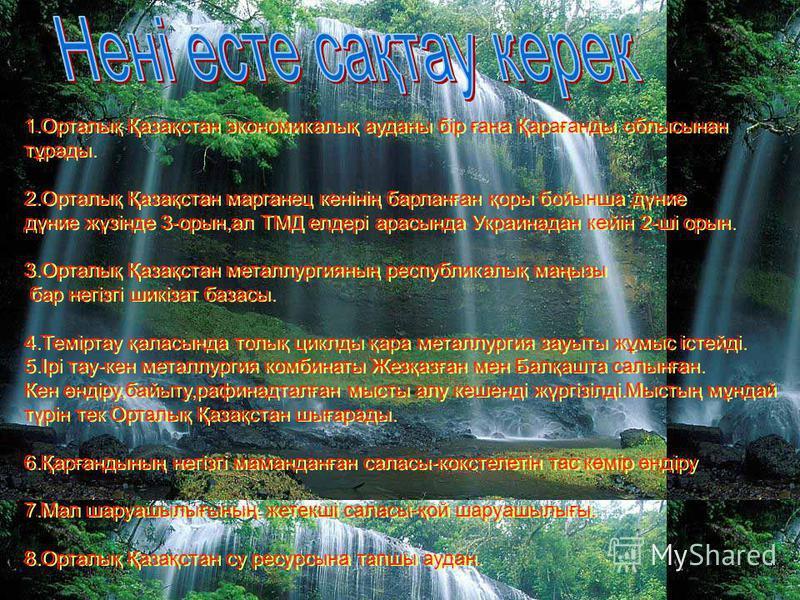 1.Орталық Қазақстан экономикалық ауданы бір ғана Қарағанды облысынан тұрады. 2.Орталық Қазақстан марганец кенінің барланған қоры бойынша дүние дүние жүзінде 3-орын,ал ТМД елдері арасында Украинадан кейін 2-ші орын. 3.Орталық Қазақстан металлургияның