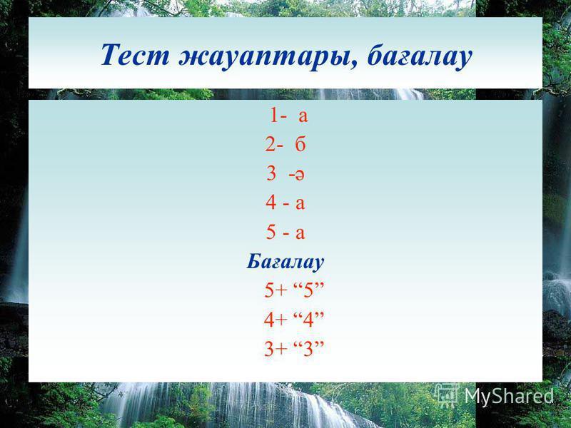 Тест жауаптары, бағалау 1- а 2- б 3 -ә 4 - а 5 - а Бағалау 5+ 5 4+ 4 3+ 3