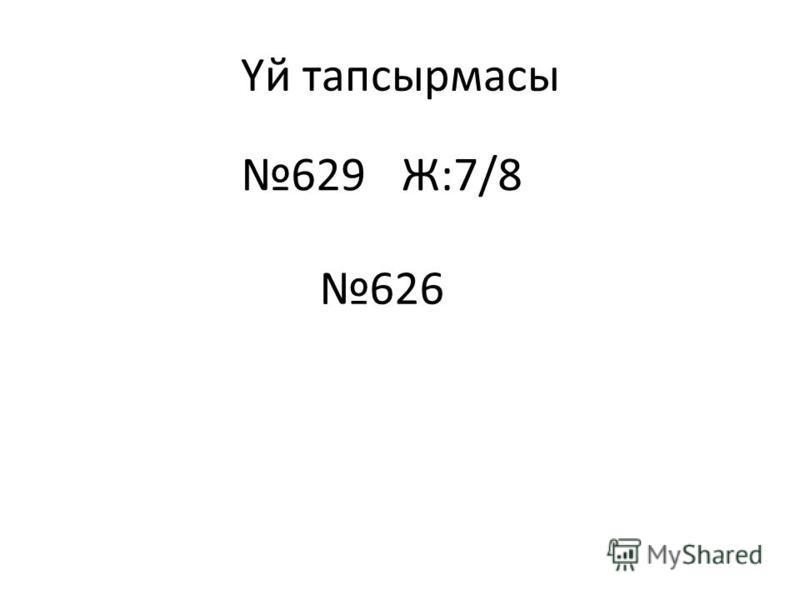 Үй тапсырмасы 629Ж:7/8 626